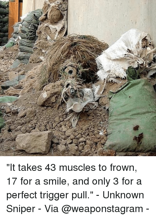 """Triggere: """"It takes 43 muscles to frown, 17 for a smile, and only 3 for a perfect trigger pull."""" - Unknown Sniper - Via @weaponstagram -"""