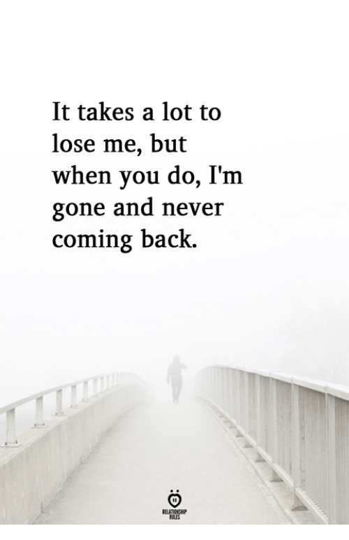 Back, Gone, and You: It takes a lot to  lose me, but  when you do, I'm  gone and neveir  coming back.