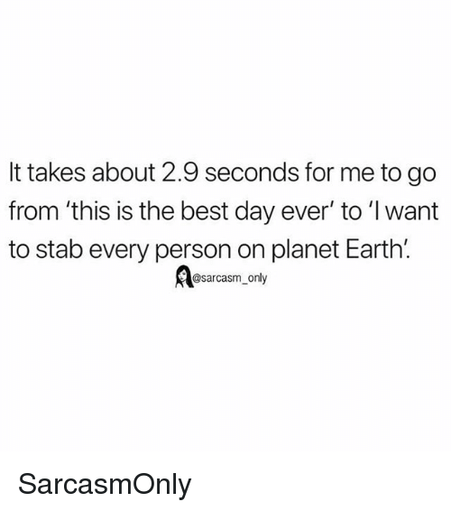 Funny, Memes, and Best: It takes about 2.9 seconds for me to go  from 'this is the best day ever' to 'I want  to stab every person on planet Earth'.  @sarcasm only SarcasmOnly