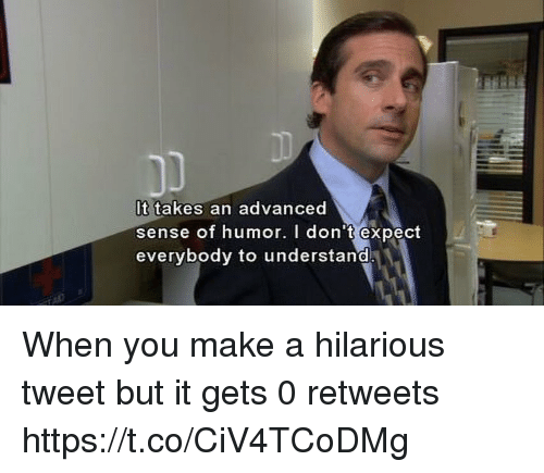 Hilarious, Make A, and Tweet: It takes an advanced  sense of humor. I don't expect  everybody to understand When you make a hilarious tweet but it gets 0 retweets https://t.co/CiV4TCoDMg