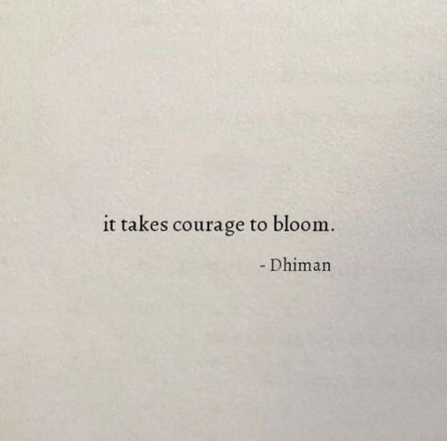 bloom: it takes courage to bloom.  - Dhiman