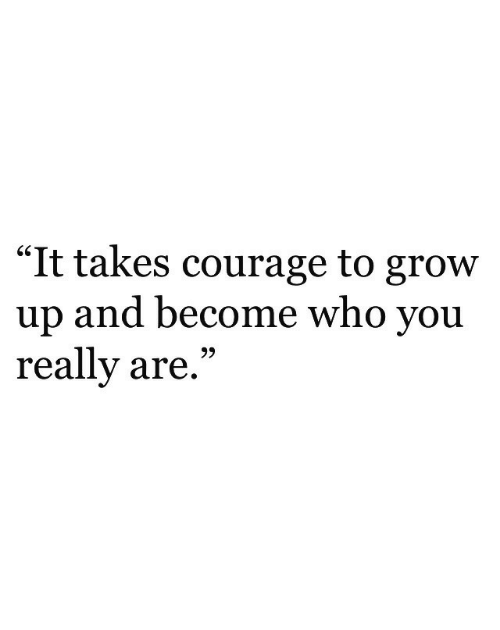 """Courage, Who, and Grow: """"It takes courage to grow  up and become who you  really are,""""  GS  93"""
