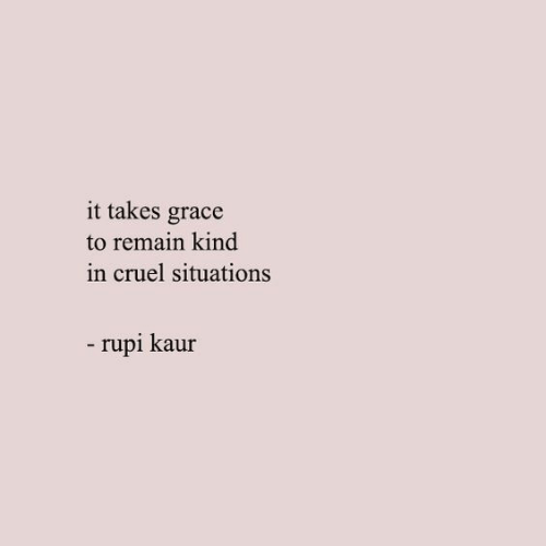 Grace, Cruel, and Situations: it takes grace  to remain kind  in cruel situations  -rupi kaur