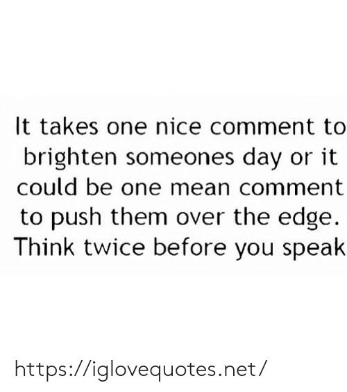 edge: It takes one nice comment to  brighten someones day or it  could be one mean comment  to push them over the edge  Think twice before you speak https://iglovequotes.net/
