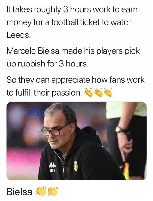 rubbish: It takes roughly 3 hours work to earn  money for a football ticket to watch  Leeds.  Marcelo Bielsa made his players pick  up rubbish for 3 hours.  So they can appreciate how fans work  to fulfill their passion.  0  MB Bielsa 👏👏