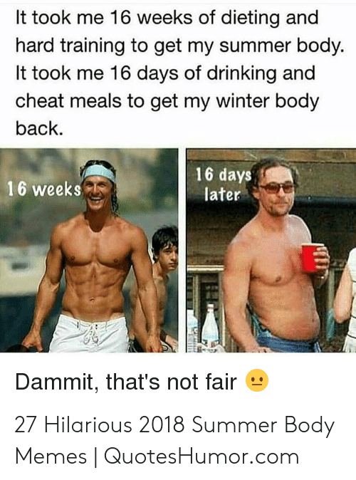 Quoteshumor: It took me 16 weeks of dieting and  hard training to get my summer body.  It took me 16 days of drinking and  cheat meals to get my winter body  back.  16 days  later  16 weeks  Dammit, that's not fair 27 Hilarious 2018 Summer Body Memes | QuotesHumor.com