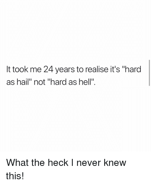 "Memes, Hell, and Never: It took me 24 years to realise it's ""hard  as hail"" not ""hard as hell"". What the heck I never knew this!"