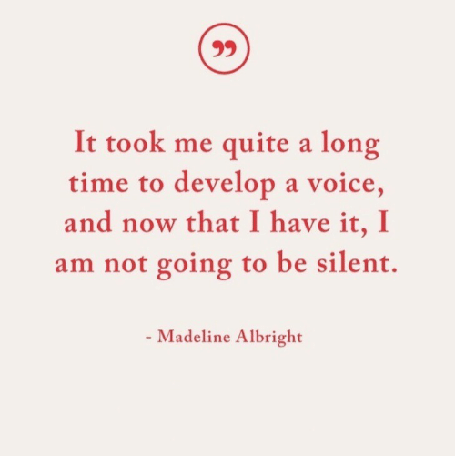 Quite, Time, and Voice: It took me quite a long  time to develop a voice,  and now that I have it, I  am not going to be silent.  - Madeline Albright