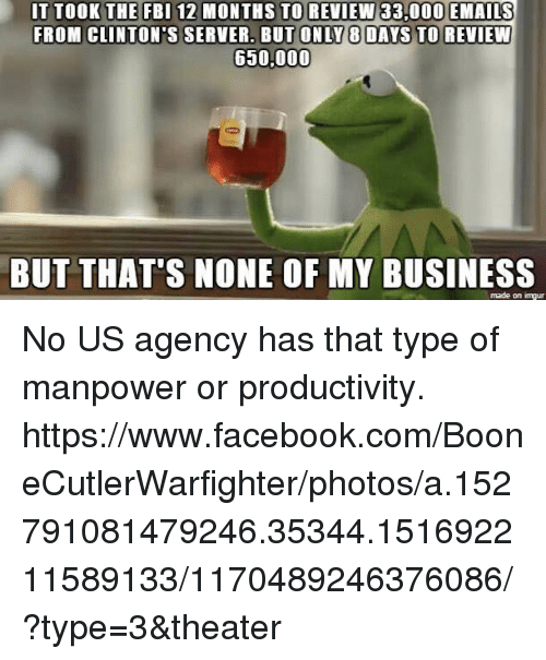 manpower: IT TOOK THE FBI 12 MONTHS TO REVIEW 33.000 EMAILS  FROM CLINTON'S SERVER. BUT ONLY 8 DAYS TO REVIEW  650,000  BUT THAT'S NONE OF MY BUSINESS  made on inngur No US agency has that type of manpower or productivity. https://www.facebook.com/BooneCutlerWarfighter/photos/a.152791081479246.35344.151692211589133/1170489246376086/?type=3&theater
