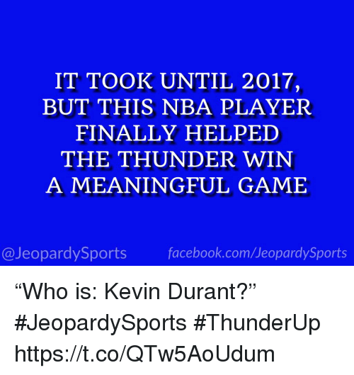 """Facebook, Kevin Durant, and Nba: IT TOOK UNTIL 2017,  BUT THIS NBA PLAYER  FINALLY HELPED  THE THUNDER WIN  A MEANINGFUL GAME  @JeopardySports facebook.com/JeopardySports """"Who is: Kevin Durant?"""" #JeopardySports #ThunderUp https://t.co/QTw5AoUdum"""
