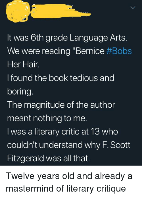 """bernice: It was 6th grade Language Arts.  We were reading """"Bernice #Bobs  Her Hair.  l found the book tedious and  boring.  The magnitude of the author  meant nothing to me.  I was a literary critic at 13 who  couldn't understand why F. Scott  Fitzgerald was all that."""