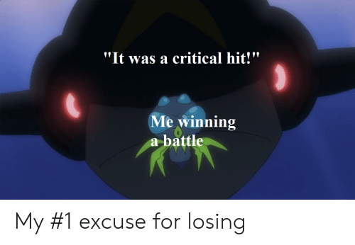 "Pokemon, For, and Winning: ""It was a critical hit!""  Me winning  a battle My #1 excuse for losing"