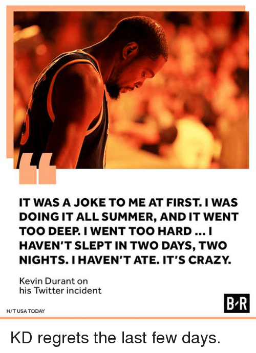 Crazy, Kevin Durant, and Twitter: IT WAS A JOKE TO ME AT FIRST. I WAS  DOING IT ALL SUMMER, AND IT WENT  TOO DEEP. I WENT TOO HARD... I  HAVEN'T SLEPT IN TWO DAYS, TWO  NIGHTS. I HAVEN'T ATE. IT'S CRAZY.  Kevin Durant orn  his Twitter incident  B R  H/TUSA TODAY KD regrets the last few days.