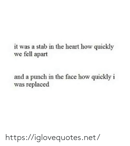 In The Face: it was a stab in the heart how quickly  we fell apart  and a punch in the face how quickly i  was replaced https://iglovequotes.net/