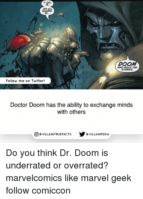 Doctor, Memes, and Twitter: IT WAS  AND uliu  ALWAYS  BE  DOOM  WHO PULLS THE  STRINGS  Follow me on Twitter!  Doctor Doom has the ability to exchange minds  with others  步@VILLAINPE DIA  @VILLA INTRU EFACTS Do you think Dr. Doom is underrated or overrated? marvelcomics like marvel geek follow comiccon