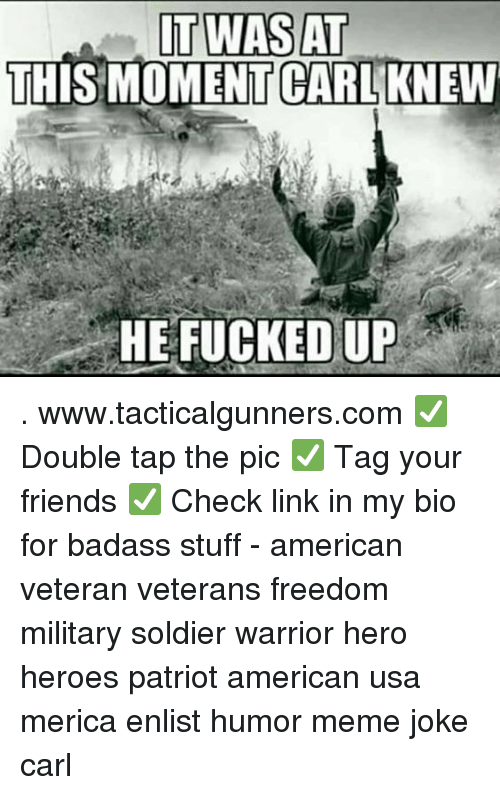 Friends, Meme, and Memes: IT WAS AT  THIS MOMENT GARIAIKNEW  .  HE FUCKED UP . www.tacticalgunners.com ✅ Double tap the pic ✅ Tag your friends ✅ Check link in my bio for badass stuff - american veteran veterans freedom military soldier warrior hero heroes patriot american usa merica enlist humor meme joke carl