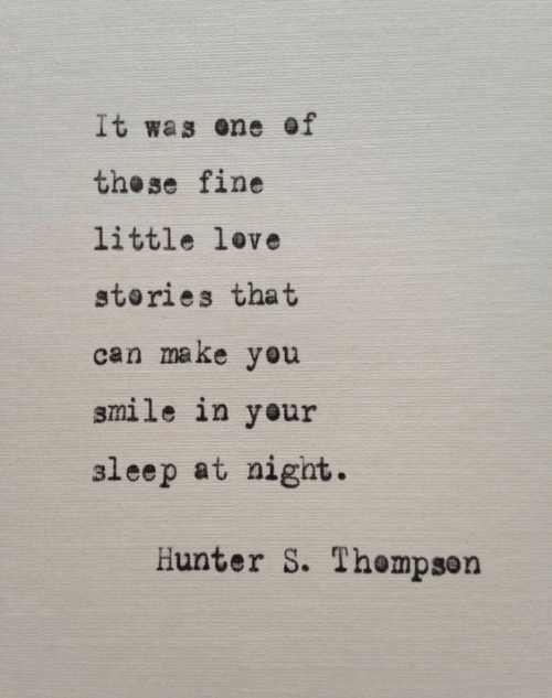 hunter: It was ene of  the se fine  little love  stories that  can make you  smile in your  aleep at nigat.  Hunter S. Thempson