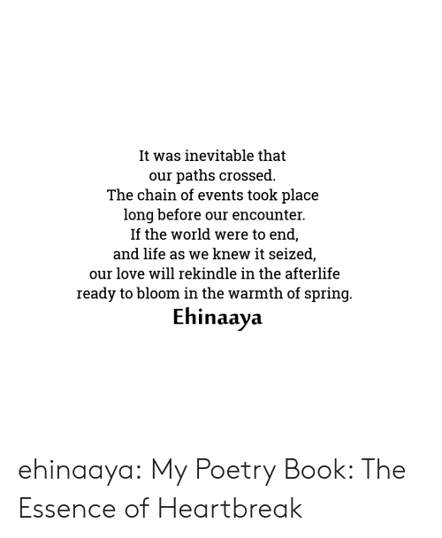 Amazon, Life, and Love: It was inevitable that  paths crossed.  The chain of events took place  long before our encounter.  If the world were to end,  and life as we knew it seized,  our  our love will rekindle in the afterlife  ready to bloom in the warmth of spring.  Ehinaaya ehinaaya:  My Poetry Book: The Essence of Heartbreak