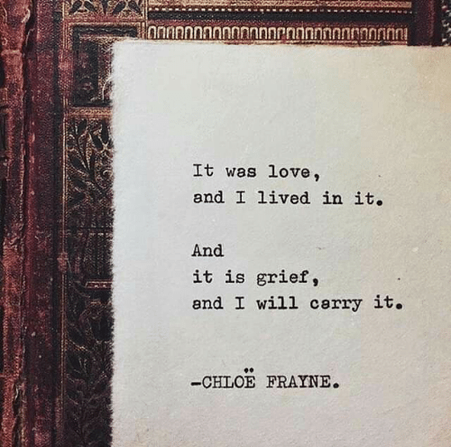 Love, Grief, and Chloe: It was love,  and I lived in it.  And  it is grief,  and I will cerry it.  -CHLOE FRAYNE.
