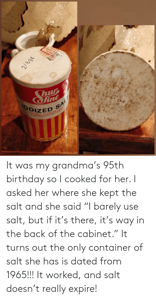 "Birthday, Grandma, and Back: It was my grandma's 95th birthday so I cooked for her. I asked her where she kept the salt and she said ""I barely use salt, but if it's there, it's way in the back of the cabinet."" It turns out the only container of salt she has is dated from 1965!!! It worked, and salt doesn't really expire!"