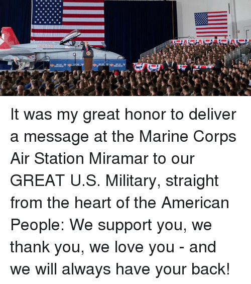 Love, Thank You, and American: It was my great honor to deliver a message at the Marine Corps Air Station Miramar to our GREAT U.S. Military, straight from the heart of the American People: We support you, we thank you, we love you - and we will always have your back!