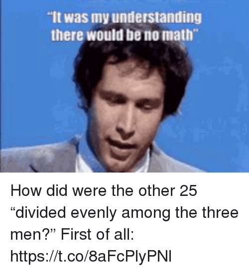"Memes, Math, and Understanding: It was my understanding  there would be no math How did were the other 25 ""divided evenly among the three men?"" First of all: https://t.co/8aFcPlyPNl"