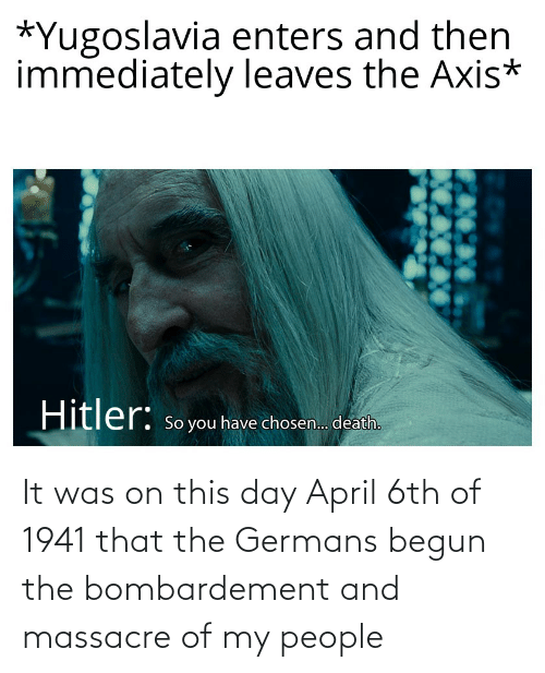 germans: It was on this day April 6th of 1941 that the Germans begun the bombardement and massacre of my people