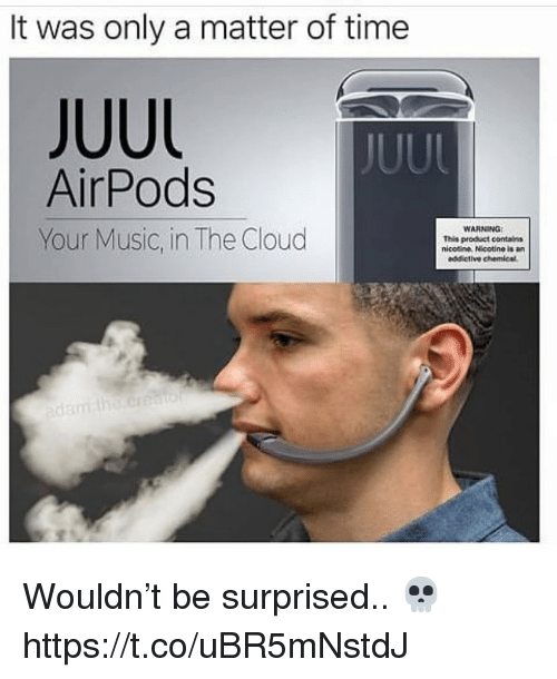 Music, Cloud, and Time: It was only a matter of time  JUUL  AirPods  Your Music, in The Cloud  WARNING  This product contains  nicotine. Nicotine is  addictive chemical Wouldn't be surprised.. 💀 https://t.co/uBR5mNstdJ