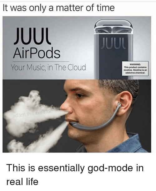 Funny, God, and Life: It was only a matter of time  JUUL  JUUL  AirPods  Your Music, in The Cloud  WARNING  This product contains  nicotine. Nicotine is  addictive chemical This is essentially god-mode in real life