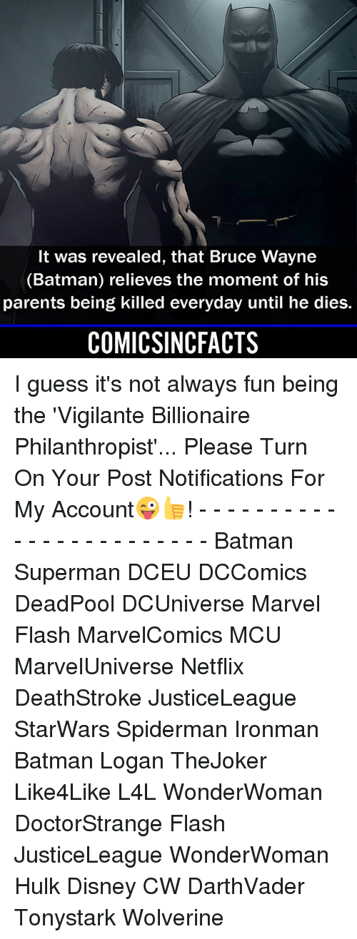 Vigilante: It was revealed, that Bruce Wayne  (Batman) relieves the moment of his  parents being killed everyday until he dies.  COMICSINCFACTS I guess it's not always fun being the 'Vigilante Billionaire Philanthropist'... Please Turn On Your Post Notifications For My Account😜👍! - - - - - - - - - - - - - - - - - - - - - - - - Batman Superman DCEU DCComics DeadPool DCUniverse Marvel Flash MarvelComics MCU MarvelUniverse Netflix DeathStroke JusticeLeague StarWars Spiderman Ironman Batman Logan TheJoker Like4Like L4L WonderWoman DoctorStrange Flash JusticeLeague WonderWoman Hulk Disney CW DarthVader Tonystark Wolverine
