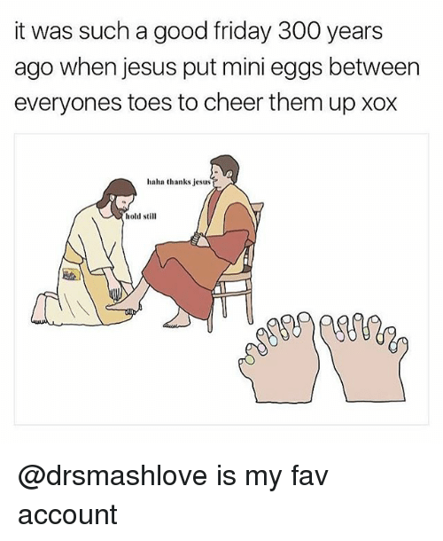 Cheerfulness: it was such a good friday 300 years  ago when jesus put mini eggs between  everyones toes to cheer them upxox  haha thanks jesus  hold still @drsmashlove is my fav account
