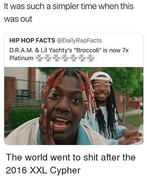 """Cypher, Facts, and Memes: It was such a simpler time when this  was out  HIP HOP FACTS @DailyRapFacts  D.R.A.M. & Lil Yachty's """"Broccoli"""" is now 7x  Platinum 옹용용옹옹 The world went to shit after the 2016 XXL Cypher"""