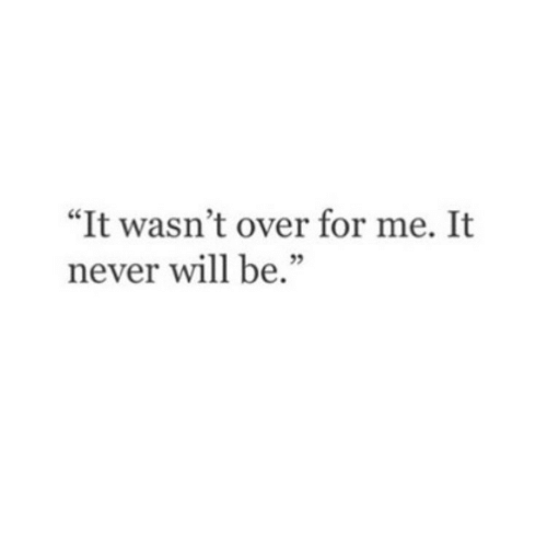 """Never, Will, and For: """"It wasn't over for me. It  never will be."""""""