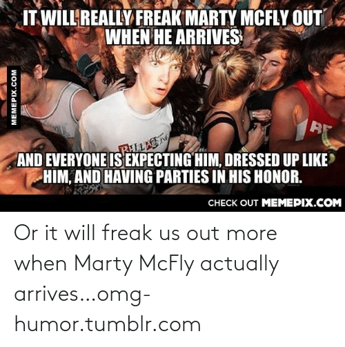 Marty McFly: IT WILL REALLY FREAK MARTY MCFLY OUT  WHEN HE ARRIVES  RHLLA  AND EVERYONE IS EXPECTING HIM, DRESSED UP LIKE  HIM, AND HAVING PARTIES IN HIS HONOR.  CНЕCK OUT MEМЕРIХ.COM  MEMEPIX.COM Or it will freak us out more when Marty McFly actually arrives…omg-humor.tumblr.com