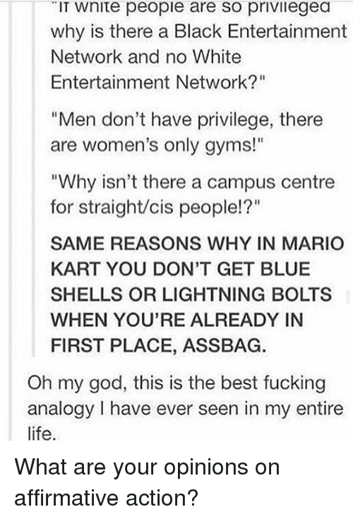 "Affirmative: IT Wnite people are so privilegea  why is there a Black Entertainment  Network and no White  Entertainment Network?""  ""Men don't have privilege, there  are women's only gyms!""  ""Why isn't there a campus centre  for straight/cis people!?""  SAME REASONS WHY IN MARIO  KART YOU DON'T GET BLUE  SHELLS OR LIGHTNING BOLTS  WHEN YOU'RE ALREADY IN  FIRST PLACE, ASSBAG.  Oh my god, this is the best fucking  analogy have ever seen in my entire  life. What are your opinions on affirmative action?"