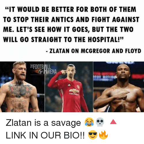 """Antic: """"IT WOULD BE BETTER FOR BOTH OF THEM  TO STOP THEIR ANTICS AND FIGHT AGAINST  ME. LET'S SEE HOW IT GOES, BUT THE TWO  WILL GO STRAIGHT TO THE HOSPITAL!""""  ZLATAN ON MCGREGOR AND FLOYD  RENA Zlatan is a savage 😂💀 🔺LINK IN OUR BIO!! 😎🔥"""