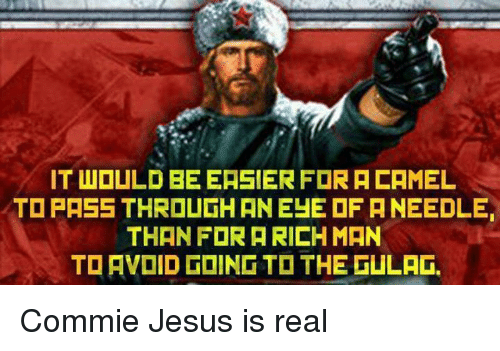 Dank, 🤖, and Gulag: IT WOULD BEEASIER FORACAMEL  TO PASS THROUGH AN EYE OF ANEEDLE  THAN FOR A RICH MAN  TO AVOID GOING TO THE GULAG. Commie Jesus is real