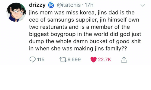 Dad, Family, and God: @itatchis 17h  drizzy  jins mom was miss korea, jins dad is the  ceo of samsungs suppiler, jin himself own  two resturants and is a member of the  biggest boygroup in the world did god just  dump the whole damn bucket of good shit  in when she was making jins family??  L29,699  22.7K  115