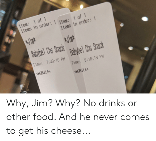 Food, Mobile, and Time: Item: 1 of 1  Items in order: 1 Item: 1 of 1  Items in order: 1  *Jin  KJin  Babybel Chs Snack  Babybel Chs Snack  Time: 7:30:10 PM  Time: 9:18:19 PM  MOBILE<  HOBILE< Why, Jim? Why? No drinks or other food. And he never comes to get his cheese...