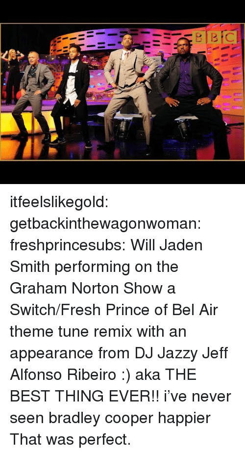 Bradley Cooper: itfeelslikegold:  getbackinthewagonwoman:  freshprincesubs:  Will  Jaden Smith performing on the Graham Norton Show a Switch/Fresh Prince of Bel Air theme tune remix with an appearance from DJ Jazzy Jeff  Alfonso Ribeiro :) aka THE BEST THING EVER!!  i've never seen bradley cooper happier  That was perfect.