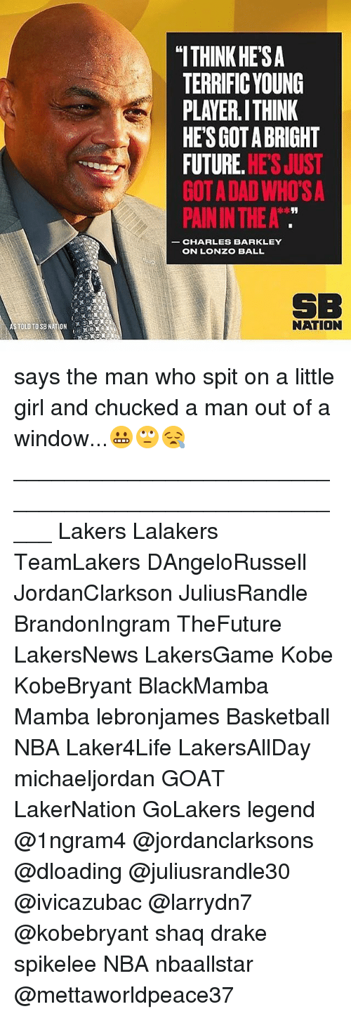 "Bright Future: ""ITHINK HE'SA  TERRIFIC YOUNG  PLAYER.ITHINK  HES GOT A BRIGHT  FUTURE. HE'S JUST  GOT A DAD WHO'S A  PAIN IN THE A  CHARLES BARKLEY  ON LONZO BALL  SB  NATION says the man who spit on a little girl and chucked a man out of a window...😬🙄😪 _____________________________________________________ Lakers Lalakers TeamLakers DAngeloRussell JordanClarkson JuliusRandle BrandonIngram TheFuture LakersNews LakersGame Kobe KobeBryant BlackMamba Mamba lebronjames Basketball NBA Laker4Life LakersAllDay michaeljordan GOAT LakerNation GoLakers legend @1ngram4 @jordanclarksons @dloading @juliusrandle30 @ivicazubac @larrydn7 @kobebryant shaq drake spikelee NBA nbaallstar @mettaworldpeace37"