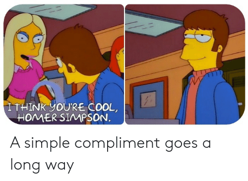 Homer Simpson: ITHINK YOU'RE COOL  HOMER SIMPSON. A simple compliment goes a long way
