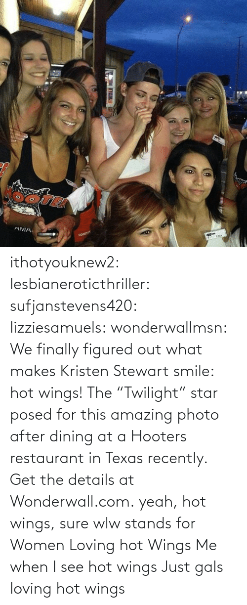 "Loving: ithotyouknew2:  lesbianeroticthriller:  sufjanstevens420:  lizziesamuels:  wonderwallmsn:  We finally figured out what makes Kristen Stewart smile: hot wings! The ""Twilight"" star posed for this amazing photo after dining at a Hooters restaurant in Texas recently. Get the details at Wonderwall.com.  yeah, hot wings, sure  wlw stands for Women Loving hot Wings   Me when I see hot wings   Just gals loving hot wings"
