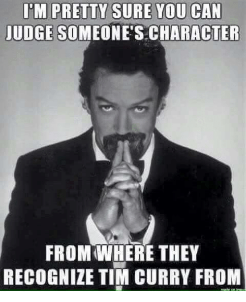 tim curry: ITM PRETTY SURE YOU CAN  JUDGE SOMEONE'S CHARACTER  FROM WHERE THEY  RECOGNIZE TIM CURRY FROM