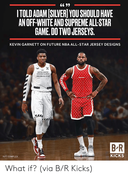 All Star: ITOLD ADAM[SILVER YOU SHOULD HAVE  AN OFF-WHITE AND SUPREME ALL-STAR  GAME. DOTWO JERSEYS  KEVIN GARNETT ON FUTURE NBA ALL-STAR JERSEY DESIGNS  34  UNITED CENTER  CHICADO ILLUNGIS  B-R  H/T COMPLEX  KICKS What if?  (via B/R Kicks)