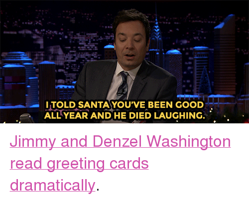 """greeting cards: ITOLD SANTAYOU'VE BEEN GOOD  ALL YEAR AND HE DIED LAUGHING. <p><a href=""""https://www.youtube.com/watch?v=grYY0PRhbGQ&amp;list=UU8-Th83bH_thdKZDJCrn88g"""" target=""""_blank"""">Jimmy and Denzel Washington read greeting cards dramatically</a>.<br/></p>"""