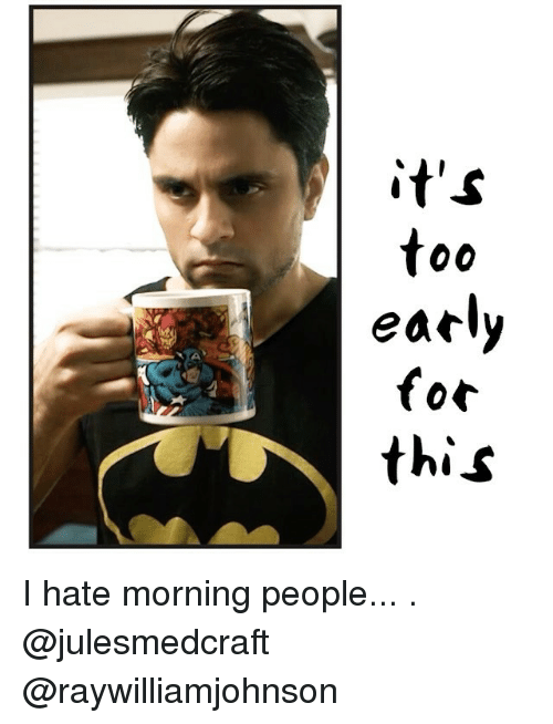 i hate mornings: it's  00  early  for  this I hate morning people... . @julesmedcraft @raywilliamjohnson