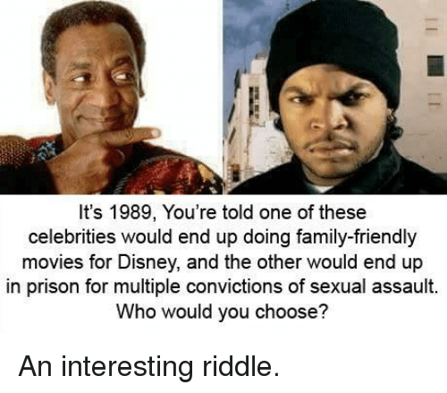 Disney, Family, and Movies: It's 1989, You're told one of these  celebrities would end up doing family-friendly  movies for Disney, and the other would end up  in prison for multiple convictions of sexual assault.  Who would you choose? An interesting riddle.