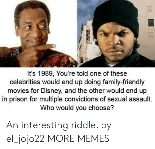Dank, Disney, and Family: It's 1989, You're told one of these  celebrities would end up doing family-friendly  movies for Disney, and the other would end up  in prison for multiple convictions of sexual assault.  Who would you choose? An interesting riddle. by el_jojo22 MORE MEMES