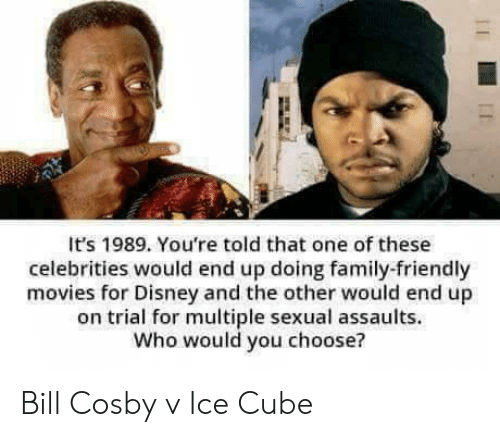 Celebrities: It's 1989. You're told that one of these  celebrities would end up doing family-friendly  movies for Disney and the other would end up  on trial for multiple sexual assaults.  Who would you choose? Bill Cosby v Ice Cube